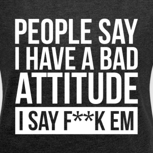 PEOPLE SAY I HAVE A BAD ATTITUDE T-Shirts - Women´s Roll Cuff T-Shirt