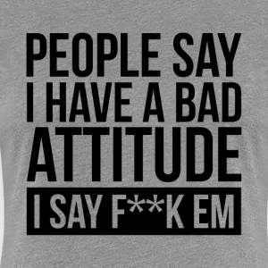 PEOPLE SAY I HAVE A BAD ATTITUDE T-Shirts - Women's Premium T-Shirt