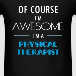 Physical Therapist - Of course I'm awesome. I'm a  - Men's T-Shirt