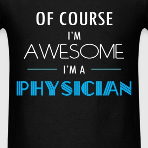 Physician - Of course I'm awesome. I'm a Physician - Men's T-Shirt