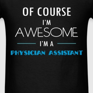 Physician Assistant - Of course I'm awesome. I'm a - Men's T-Shirt