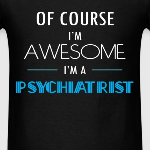 Psychiatrist - Of course I'm awesome. I'm a Psychi - Men's T-Shirt