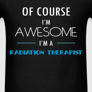 Radiation Therapist - Of course I'm awesome. I'm a - Men's T-Shirt