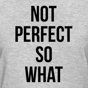 NOT PERFECT SO WHAT T-Shirts - Women's T-Shirt