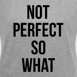 NOT PERFECT SO WHAT T-Shirts - Women´s Roll Cuff T-Shirt