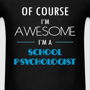 School Psychologist - Of course I'm awesome. I'm a - Men's T-Shirt