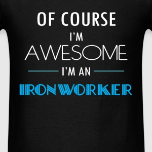 Ironworker - Of course I'm awesome. I'm an Ironwor - Men's T-Shirt