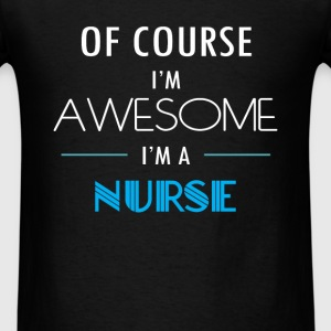 Nurse - Of course I'm awesome. I'm a Nurse - Men's T-Shirt