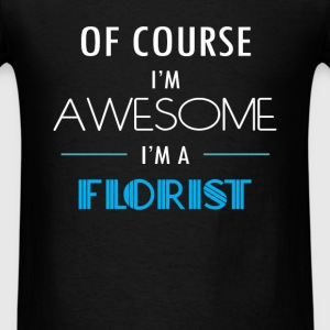 Florist - Of course I'm awesome. I'm a Florist - Men's T-Shirt