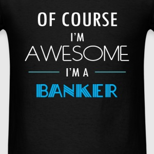 Banker - Of course I'm awesome. I'm a Banker - Men's T-Shirt