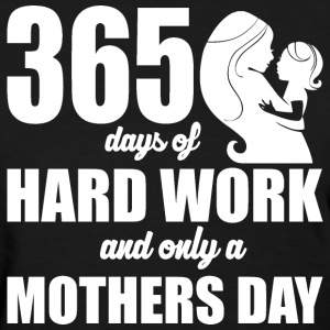 365 days of Hardwork and only a Mothers Day - Women's T-Shirt