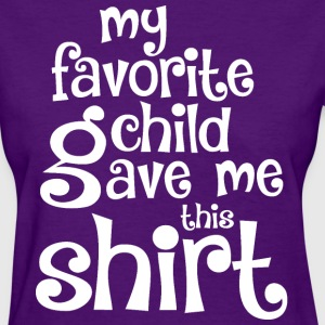 My Favorite Child Gave me this Shirt - Women's T-Shirt