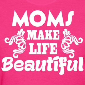 Moms Make Life Beautiful - Women's T-Shirt