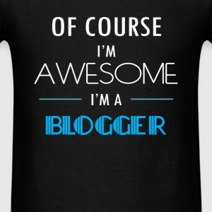 Blogger - Of course I'm awesome. I'm a Blogger - Men's T-Shirt