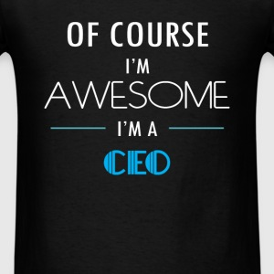 CEO - Of course I'm awesome. I'm a CEO - Men's T-Shirt