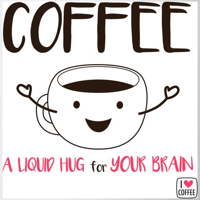I Love Coffee Coffee A Liquid Hug For Your Brain