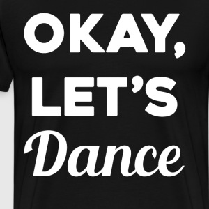 Okay Let's Dance Professional Dancer Party Animal  T-Shirts - Men's Premium T-Shirt