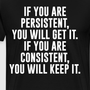 Persistent Will Get It Consistent Will Keep It  T-Shirts - Men's Premium T-Shirt