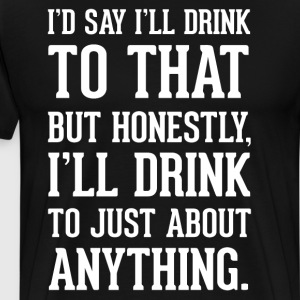 Honestly I'll Drink to Just About Anything T-Shirt T-Shirts - Men's Premium T-Shirt