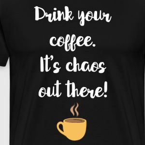 Drink Your Coffee It's Chaos Out There T-Shirt T-Shirts - Men's Premium T-Shirt