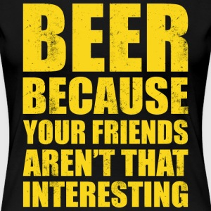 BEER BECAUSE YOUR FRIENDS AREN'T THAT INTERESTING - Women's Premium T-Shirt