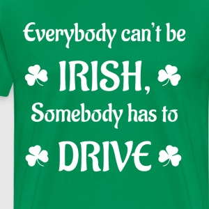 Everybody Can't be Irish Somebody has to Drive T-Shirts - Men's Premium T-Shirt
