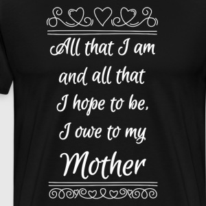 All that I Am Hope to Be Owe to My Mother T-Shirt T-Shirts - Men's Premium T-Shirt