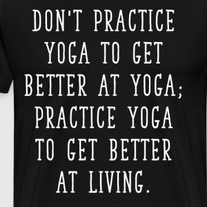 Practice Yoga to get Better at Living T-Shirt T-Shirts - Men's Premium T-Shirt