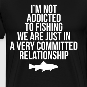 Not Addicted to Fishing Committed Relationship Tee T-Shirts - Men's Premium T-Shirt