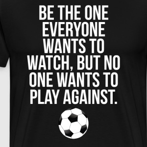 Be the One Everyone Wants to Watch Soccer T-Shirt T-Shirts - Men's Premium T-Shirt