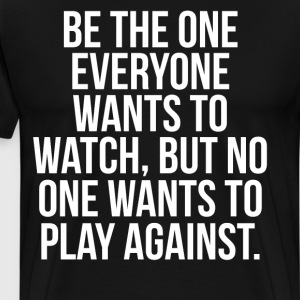 Be the One Everyone Wants to Watch Motivation Tee T-Shirts - Men's Premium T-Shirt