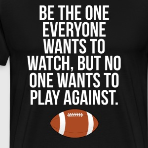 Be the One Everyone Wants to Watch Football TShirt T-Shirts - Men's Premium T-Shirt