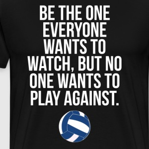 Be the One Everyone Wants to Watch Volleyball Tee T-Shirts - Men's Premium T-Shirt