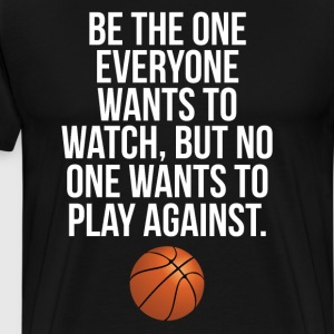 Be the One Everyone Wants to Watch Basketball Tee T-Shirts - Men's Premium T-Shirt