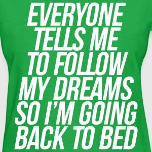 Everyone Tells Me To Follow My Dreams So Going to T-Shirts - Women's T-Shirt