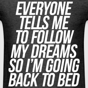 Everyone Tells Me To Follow My Dreams So Going to T-Shirts - Men's T-Shirt