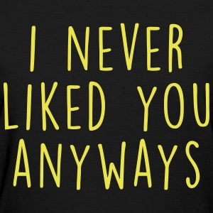 I Never Liked You Anyway T-Shirts - Women's T-Shirt