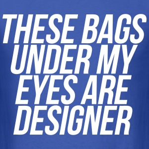 These Bags Under My Eyes Are Designer T-Shirts - Men's T-Shirt