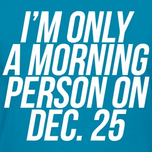 I'm Only A Morning Person On Dec. 25 T-Shirts - Women's T-Shirt