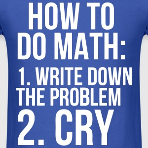 How To Do Math Write Down The Problem Cry T-Shirts - Men's T-Shirt