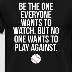 Be the One Everyone Wants to Watch Baseball Shirt T-Shirts - Men's Premium T-Shirt