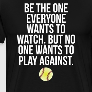 Be the One Everyone Wants to Watch Softball Shirt T-Shirts - Men's Premium T-Shirt