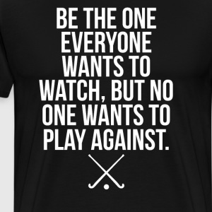 Be the One Everyone Wants to Watch Field Hockey  T-Shirts - Men's Premium T-Shirt