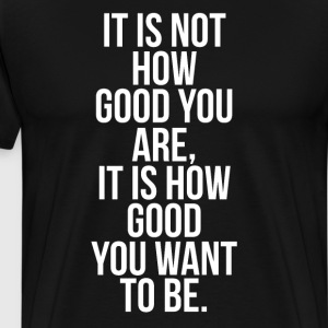 Not How Good You are How Good You want to Be Shirt T-Shirts - Men's Premium T-Shirt