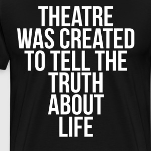 Theatre was Created to Tell Truth about Life Shirt T-Shirts - Men's Premium T-Shirt