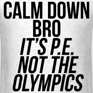 Calm Down Bro It's P.E. Not The Olympics T-Shirts - Men's T-Shirt