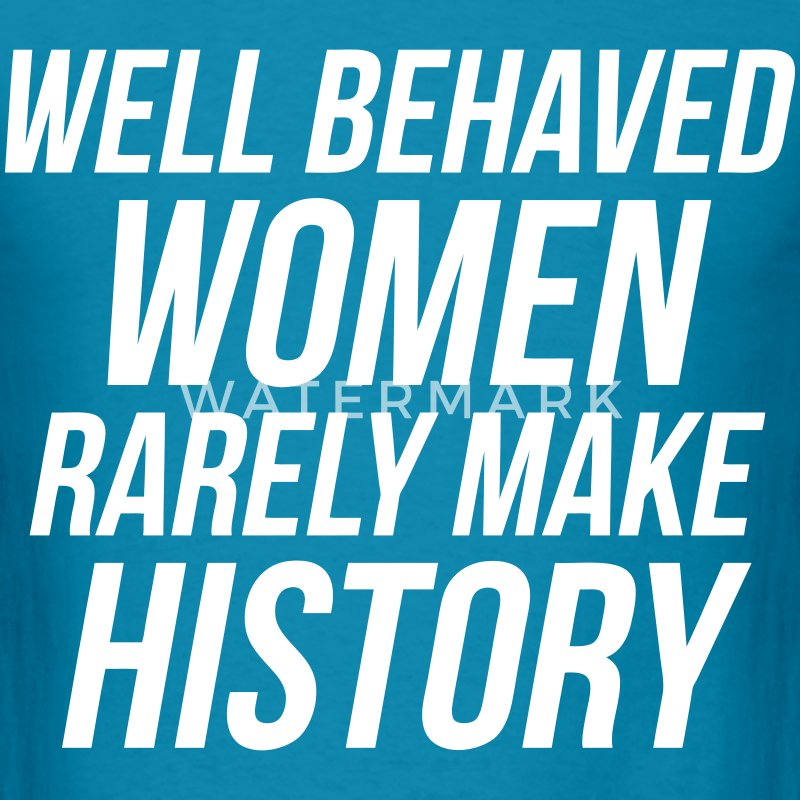 Well Behaved Women Rarely Make History T-Shirts - Men's T-Shirt