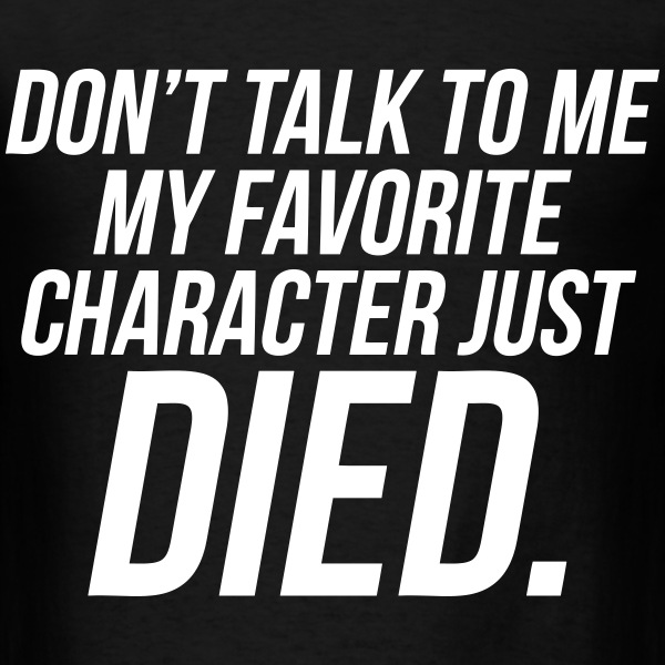 Don't Talk To Me My Favorite Character Just Died T-Shirts - Men's T-Shirt