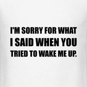 Sorry For What Said Wake Up - Men's T-Shirt