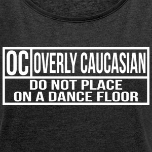 OVERLY CAUCASIAN: DO NOT PLACE ON A DANCE FLOOR - Women's Roll Cuff T-Shirt